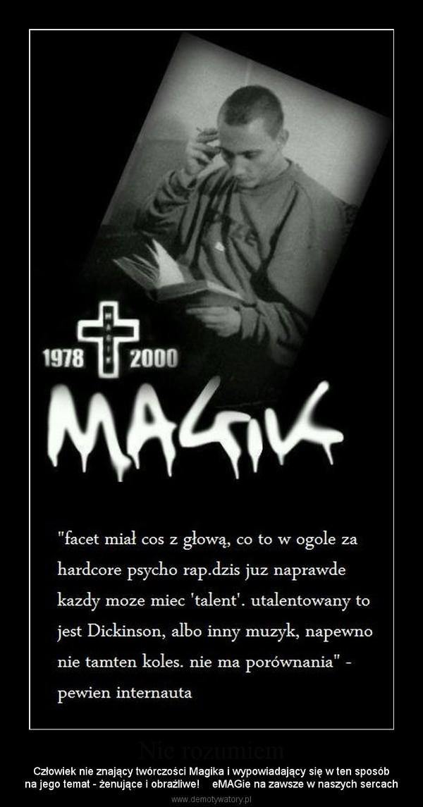 Nie rozumiem – Człowiek nie znający twórczości Magika i wypowiadający się w ten sposóbna jego temat - żenujące i obraźliwe!    eMAGie na zawsze w naszych sercach