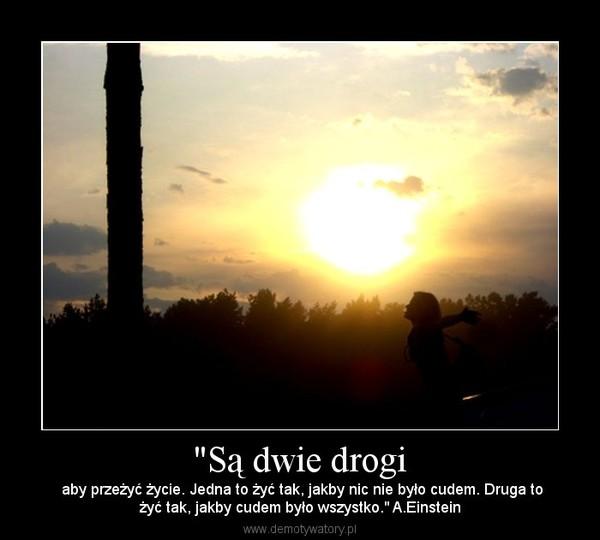"""""""Są dwie drogi –  aby przeżyć życie. Jedna to żyć tak, jakby nic nie było cudem. Druga tożyć tak, jakby cudem było wszystko."""" A.Einstein"""