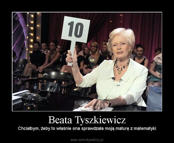 Beata Tyszkiewicz – Chciałbym, żeby to właśnie ona sprawdzała moją maturę z matematyki