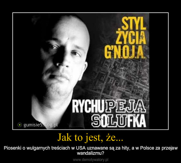 Jak to jest, że... – Piosenki o wulgarnych treściach w USA uznawane są za hity, a w Polsce za przejaw wandalizmu?