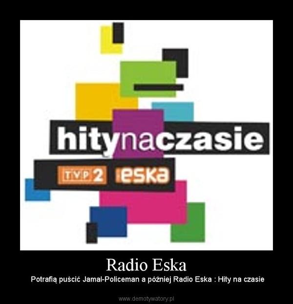 Radio Eska – Potrafią puścić Jamal-Policeman a później Radio Eska : Hity na czasie