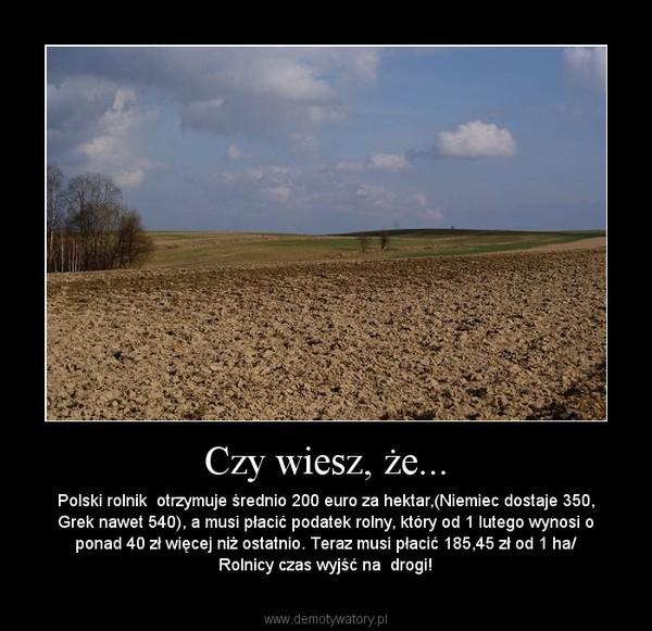 Czy wiesz, że... – Polski rolnik  otrzymuje średnio 200 euro za hektar,(Niemiec dostaje 350, Grek nawet 540), a musi płacić podatek rolny, który od 1 lutego wynosi o ponad 40 zł więcej niż ostatnio. Teraz musi płacić 185,45 zł od 1 ha/ Rolnicy czas wyjść na  drogi!