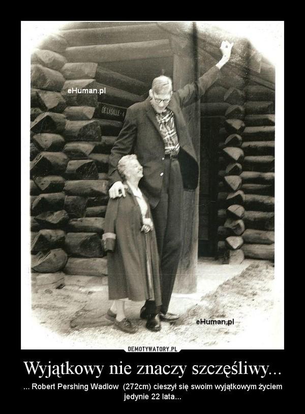 Wyjątkowy nie znaczy szczęśliwy... – ... Robert Pershing Wadlow  (272cm) cieszył się swoim wyjątkowym życiem jedynie 22 lata...