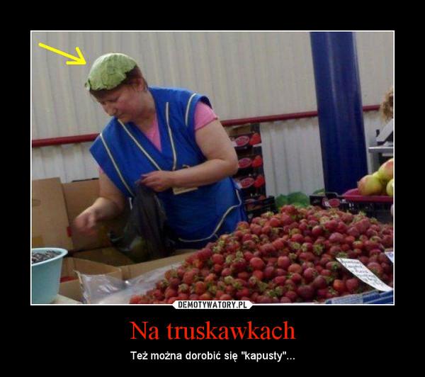 """Na truskawkach – Też można dorobić się """"kapusty""""..."""