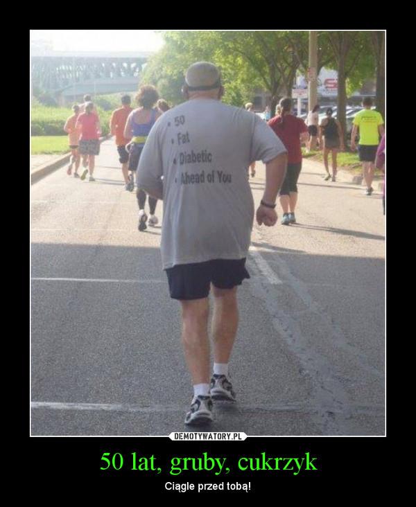 50 lat, gruby, cukrzyk – Ciągle przed tobą!