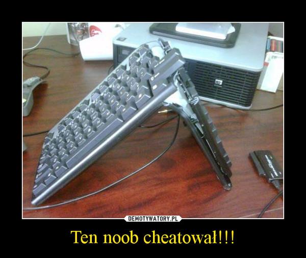 Ten noob cheatował!!! –