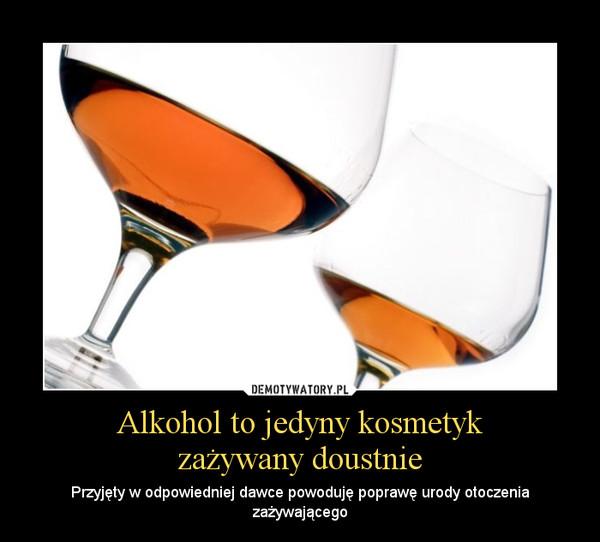Alkohol to jedyny kosmetykzażywany doustnie – Przyjęty w odpowiedniej dawce powoduję poprawę urody otoczenia zażywającego