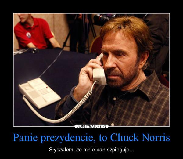 Panie prezydencie, to Chuck Norris – Słyszałem, że mnie pan szpieguje...
