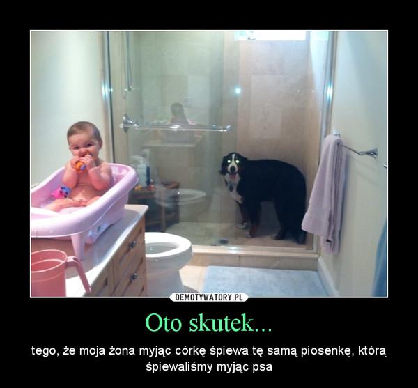 Oto skutek... – tego, że moja żona myjąc córkę śpiewa tę samą piosenkę, którą śpiewaliśmy myjąc psa