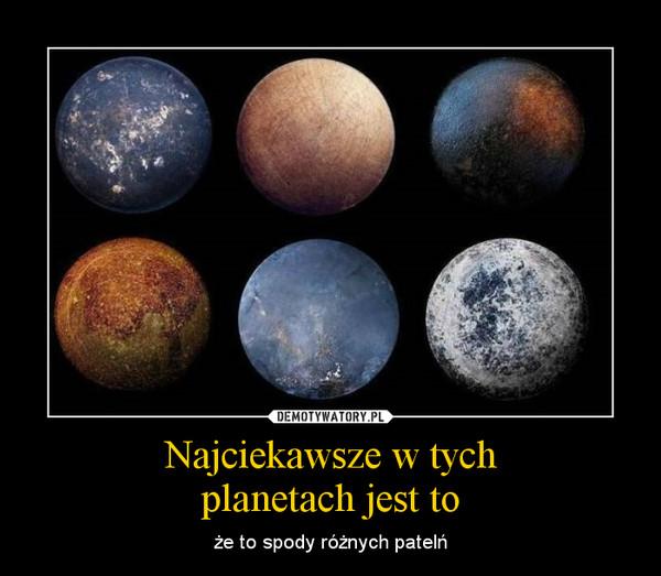 Najciekawsze w tychplanetach jest to – że to spody różnych patelń