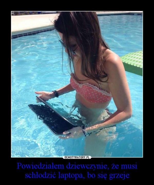Powiedziałem dziewczynie, że musi schłodzić laptopa, bo się grzeje –