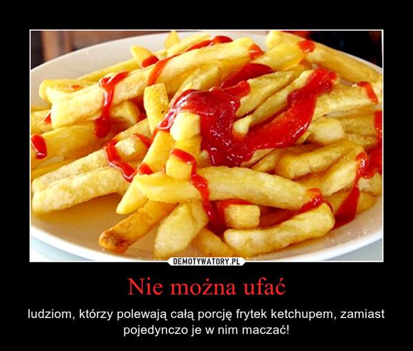 Nie można ufać – ludziom, którzy polewają całą porcję frytek ketchupem, zamiast pojedynczo je w nim maczać!