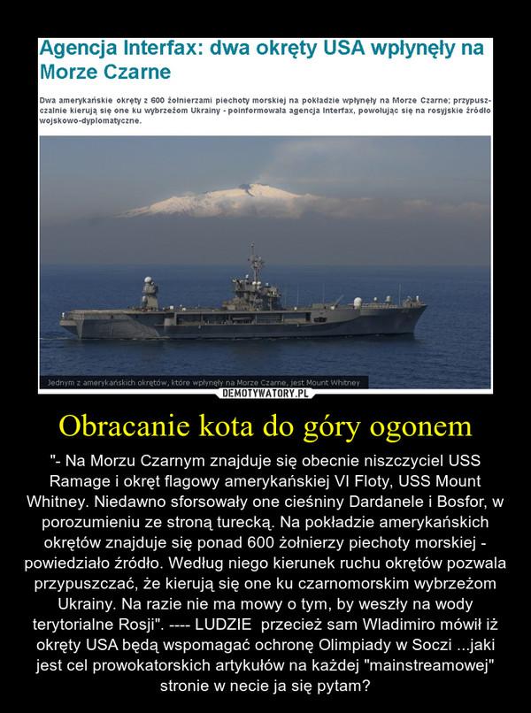 """Obracanie kota do góry ogonem – """"- Na Morzu Czarnym znajduje się obecnie niszczyciel USS Ramage i okręt flagowy amerykańskiej VI Floty, USS Mount Whitney. Niedawno sforsowały one cieśniny Dardanele i Bosfor, w porozumieniu ze stroną turecką. Na pokładzie amerykańskich okrętów znajduje się ponad 600 żołnierzy piechoty morskiej - powiedziało źródło. Według niego kierunek ruchu okrętów pozwala przypuszczać, że kierują się one ku czarnomorskim wybrzeżom Ukrainy. Na razie nie ma mowy o tym, by weszły na wody terytorialne Rosji"""". ---- LUDZIE  przecież sam Wladimiro mówił iż okręty USA będą wspomagać ochronę Olimpiady w Soczi ...jaki jest cel prowokatorskich artykułów na każdej """"mainstreamowej"""" stronie w necie ja się pytam?"""