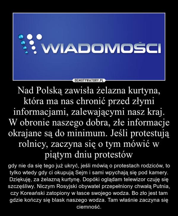 Nad Polską zawisła żelazna kurtyna, która ma nas chronić przed złymi informacjami, zalewającymi nasz kraj. W obronie naszego dobra, złe informacje okrajane są do minimum. Jeśli protestują rolnicy, zaczyna się o tym mówić w piątym dniu protestów – gdy nie da się tego już ukryć, jeśli mówią o protestach rodziców, to tylko wtedy gdy ci okupują Sejm i sami wpychają się pod kamery. Dziękuję, za żelazną kurtynę. Dopóki oglądam telewizor czuję się szczęśliwy. Niczym Rosyjski obywatel przepełniony chwałą Putnia, czy Koreański zatopiony w łasce swojego wodza. Bo zło jest tam gdzie kończy się blask naszego wodza. Tam właśnie zaczyna się ciemność.