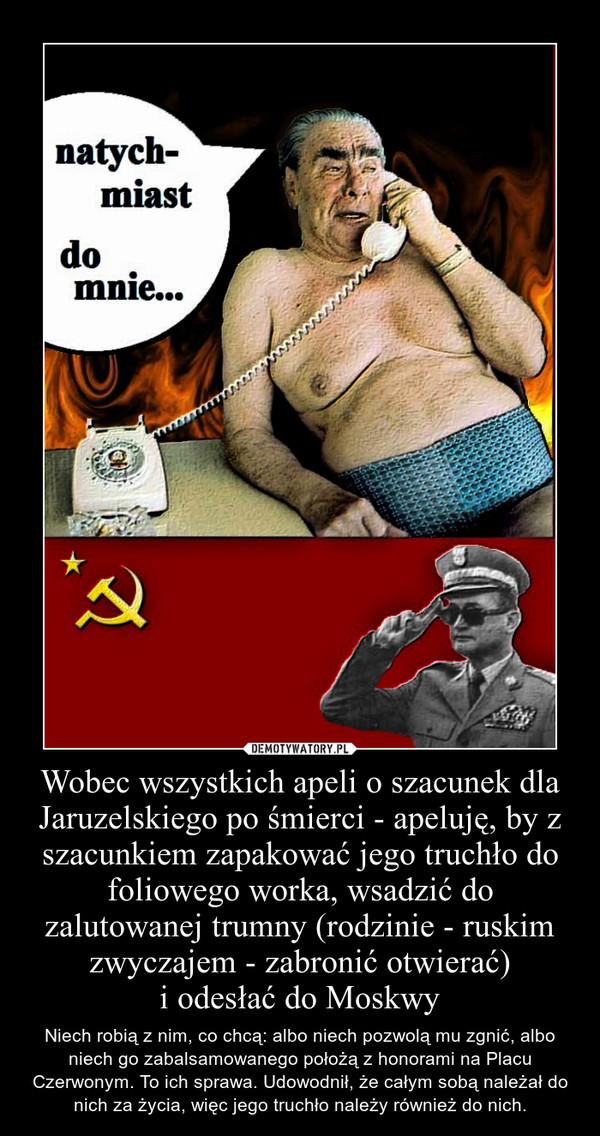 Wobec wszystkich apeli o szacunek dla Jaruzelskiego po śmierci - apeluję, by z szacunkiem zapakować jego truchło do foliowego worka, wsadzić do zalutowanej trumny (rodzinie - ruskim zwyczajem - zabronić otwierać)i odesłać do Moskwy – Niech robią z nim, co chcą: albo niech pozwolą mu zgnić, albo niech go zabalsamowanego położą z honorami na Placu Czerwonym. To ich sprawa. Udowodnił, że całym sobą należał do nich za życia, więc jego truchło należy również do nich.