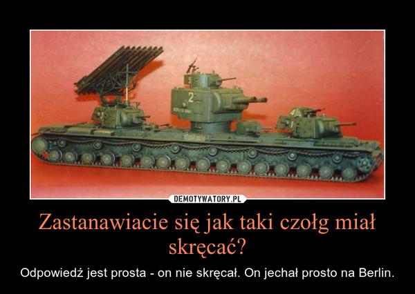 Zastanawiacie się jak taki czołg miał skręcać? – Odpowiedź jest prosta - on nie skręcał. On jechał prosto na Berlin.