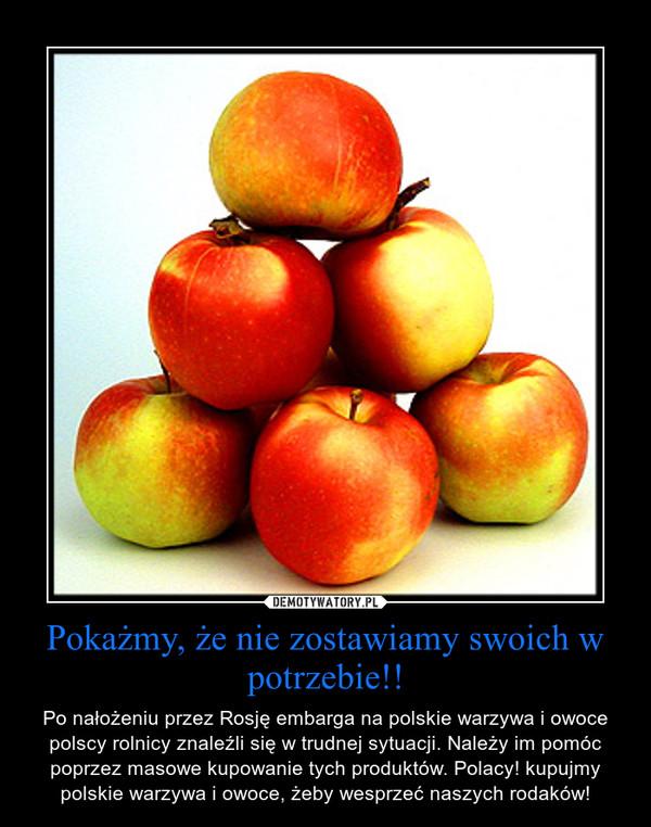 Pokażmy, że nie zostawiamy swoich w potrzebie!! – Po nałożeniu przez Rosję embarga na polskie warzywa i owoce polscy rolnicy znaleźli się w trudnej sytuacji. Należy im pomóc poprzez masowe kupowanie tych produktów. Polacy! kupujmy polskie warzywa i owoce, żeby wesprzeć naszych rodaków!