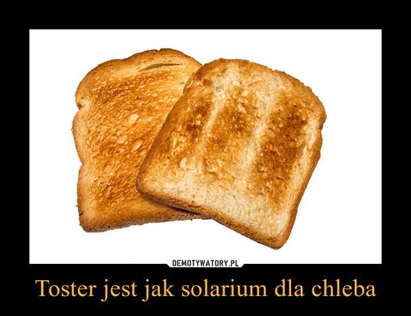 Toster jest jak solarium dla chleba –
