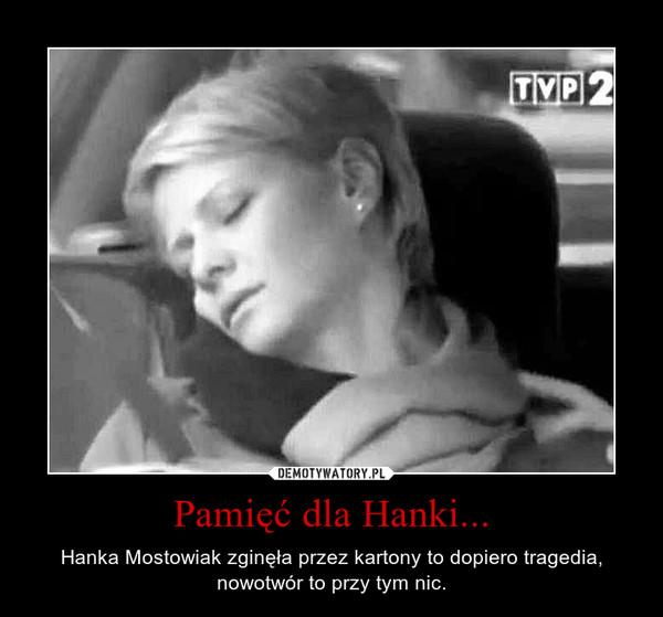 Pamięć dla Hanki... – Hanka Mostowiak zginęła przez kartony to dopiero tragedia, nowotwór to przy tym nic.