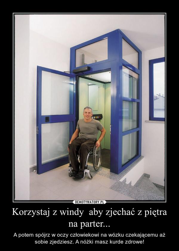 Korzystaj z windy  aby zjechać z piętra na parter... – A potem spójrz w oczy człowiekowi na wózku czekającemu aż sobie zjedziesz. A nóżki masz kurde zdrowe!
