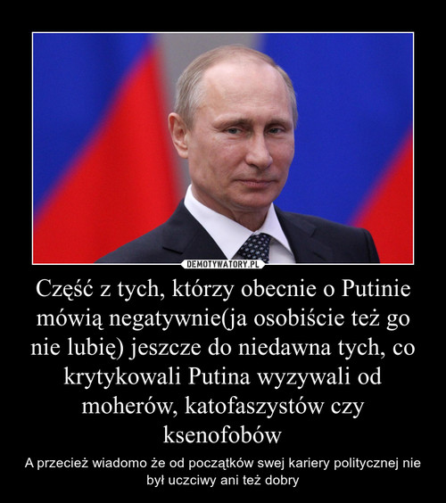 Część z tych, którzy obecnie o Putinie mówią negatywnie(ja osobiście też go nie lubię) jeszcze do niedawna tych, co krytykowali Putina wyzywali od moherów, katofaszystów czy ksenofobów