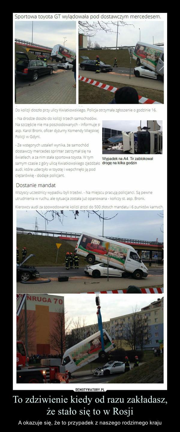 To zdziwienie kiedy od razu zakładasz, że stało się to w Rosji – A okazuje się, że to przypadek z naszego rodzimego kraju Sportowa toyota GT wylądowała pod dostawczym mercedesem. Do niecodziennej kolizji doszło przy ulicy Kwiatkowskiego w Gdyni.Do kolizji doszło przy ulicy Kwiatkowskiego. Policja otrzymała zgłoszenie o godzinie 16.Na drodze doszło do kolizji trzech samochodów. Na szczęście nie ma poszkodowanych - informuje st. asp. Karol Bronk, oficer dyżurny Komendy Miejskiej Policji w Gdyni.Ze wstępnych ustaleń wynika, że samochód dostawczy mercedes sprinter zatrzymał się na światłach, a za nim stała sportowa toyota. W tym samym czasie z góry ulicą Kwiatkowskiego zjeżdżało audi, które uderzyło w toyotę i wepchnęło ją pod ciężarówkę - dodaje policjant.Wszyscy uczestnicy wypadku byli trzeźwi. - Na miejscu pracują policjanci. Są pewne utrudnienia w ruchu, ale sytuacja została już opanowana - kończy st. asp. Bronk.Kierowcy audi za spowodowanie kolizji grozi do 500 złotych mandatu i 6 punktów karnych.