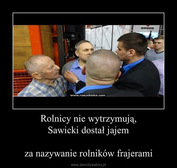 Rolnicy nie wytrzymują,Sawicki dostał jajemza nazywanie rolników frajerami –