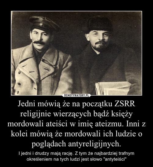 Jedni mówią że na początku ZSRR religijnie wierzących bądź księży mordowali ateiści w imię ateizmu. Inni z kolei mówią że mordowali ich ludzie o poglądach antyreligijnych.