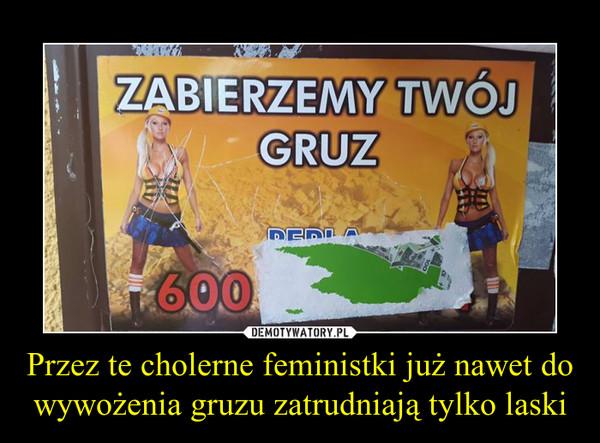 Przez te cholerne feministki już nawet do wywożenia gruzu zatrudniają tylko laski –