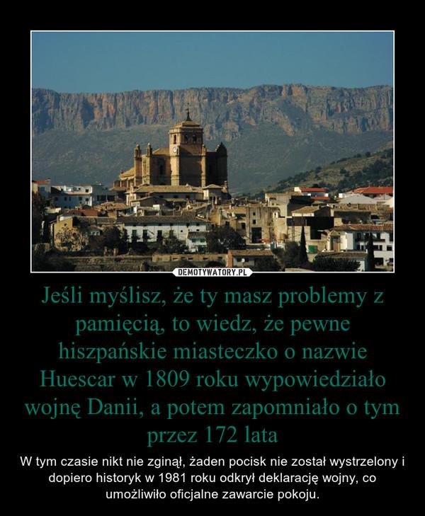 Jeśli myślisz, że ty masz problemy z pamięcią, to wiedz, że pewne hiszpańskie miasteczko o nazwie Huescar w 1809 roku wypowiedziało wojnę Danii, a potem zapomniało o tym przez 172 lata – W tym czasie nikt nie zginął, żaden pocisk nie został wystrzelony i dopiero historyk w 1981 roku odkrył deklarację wojny, co umożliwiło oficjalne zawarcie pokoju.