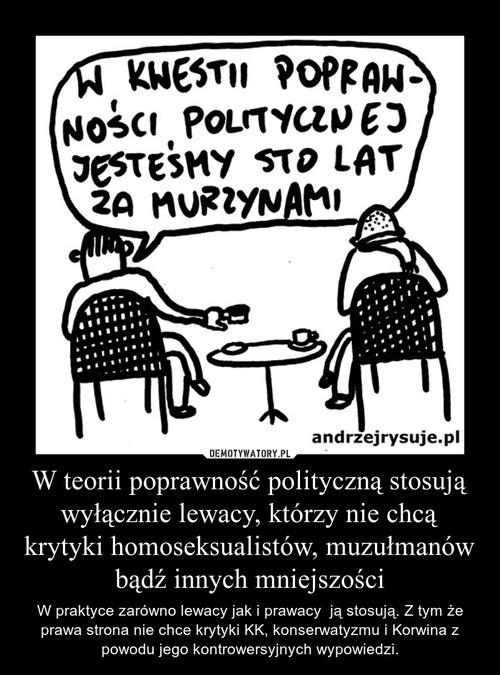 W teorii poprawność polityczną stosują wyłącznie lewacy, którzy nie chcą krytyki homoseksualistów, muzułmanów bądź innych mniejszości