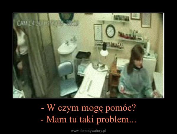 - W czym mogę pomóc?- Mam tu taki problem... –