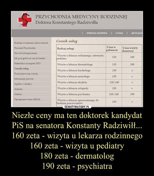Niezłe ceny ma ten doktorek kandydat PiS na senatora Konstanty Radziwiłł... 160 zeta - wizyta u lekarza rodzinnego 160 zeta - wizyta u pediatry 180 zeta - dermatolog 190 zeta - psychiatra