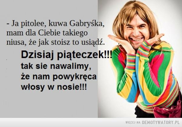 Piąteczek! –  - Ja pitolee, kuwa Gabryśka, mam dla Ciebie takie niusa, że jak stoisz to usiądź. Dzisiaj piąteczek!!! tak się nawalimy, że nam powykręca włosy w nosie!!!