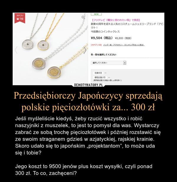 """Przedsiębiorczy Japończycy sprzedają polskie pięciozłotówki za... 300 zł – Jeśli myśleliście kiedyś, żeby rzucić wszystko i robić naszyjniki z muszelek, to jest to pomysł dla was. Wystarczy zabrać ze sobą trochę pięciozłotówek i później rozstawić się ze swoim straganem gdzieś w azjatyckiej, rajskiej krainie. Skoro udało się to japońskim """"projektantom"""", to może uda się i tobie?Jego koszt to 9500 jenów plus koszt wysyłki, czyli ponad 300 zł. To co, zachęceni?"""
