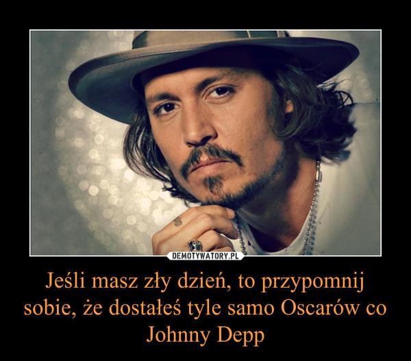 Jeśli masz zły dzień, to przypomnij sobie, że dostałeś tyle samo Oscarów co Johnny Depp –