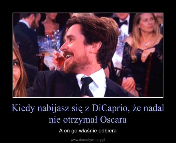 Kiedy nabijasz się z DiCaprio, że nadal nie otrzymał Oscara – A on go właśnie odbiera