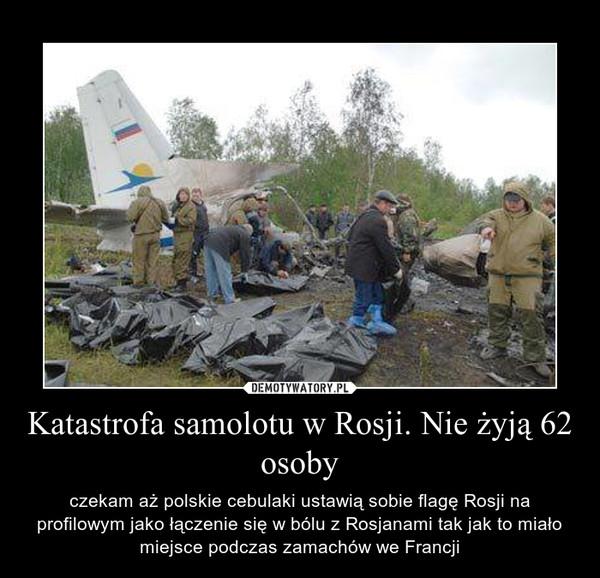 Katastrofa samolotu w Rosji. Nie żyją 62 osoby – czekam aż polskie cebulaki ustawią sobie flagę Rosji na profilowym jako łączenie się w bólu z Rosjanami tak jak to miało miejsce podczas zamachów we Francji