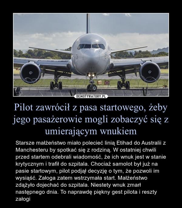 Pilot zawrócił z pasa startowego, żeby jego pasażerowie mogli zobaczyć się z umierającym wnukiem – Starsze małżeństwo miało polecieć linią Etihad do Australii z Manchesteru by spotkać się z rodziną. W ostatniej chwili przed startem odebrali wiadomość, że ich wnuk jest w stanie krytycznym i trafił do szpitala. Chociaż samolot był już na pasie startowym, pilot podjął decyzję o tym, że pozwoli im wysiąść. Załoga zatem wstrzymała start. Małżeństwo zdążyło dojechać do szpitala. Niestety wnuk zmarł następnego dnia. To naprawdę piękny gest pilota i reszty załogi