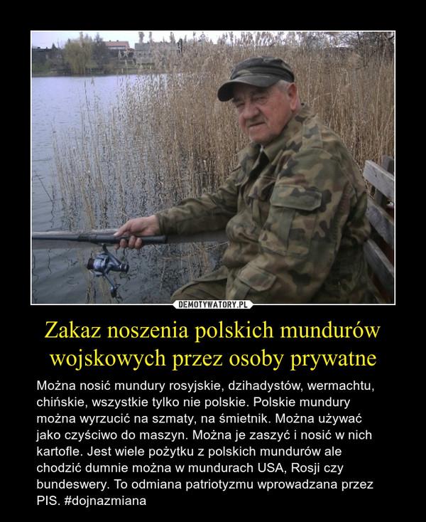Zakaz noszenia polskich mundurów wojskowych przez osoby prywatne – Można nosić mundury rosyjskie, dzihadystów, wermachtu, chińskie, wszystkie tylko nie polskie. Polskie mundury można wyrzucić na szmaty, na śmietnik. Można używać jako czyściwo do maszyn. Można je zaszyć i nosić w nich kartofle. Jest wiele pożytku z polskich mundurów ale chodzić dumnie można w mundurach USA, Rosji czy bundeswery. To odmiana patriotyzmu wprowadzana przez PIS. #dojnazmiana