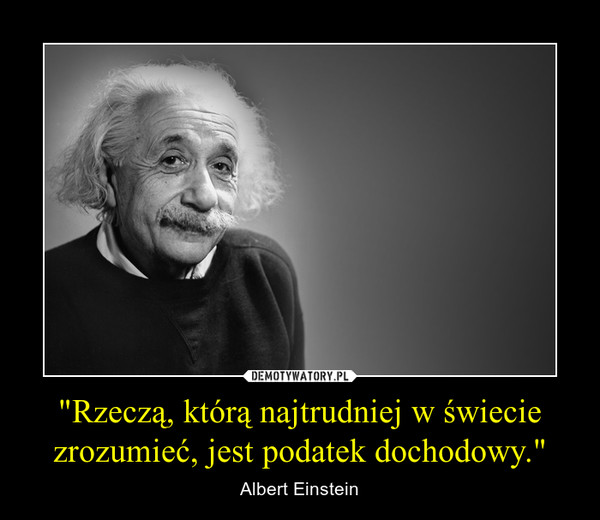"""""""Rzeczą, którą najtrudniej w świecie zrozumieć, jest podatek dochodowy."""" – Albert Einstein"""