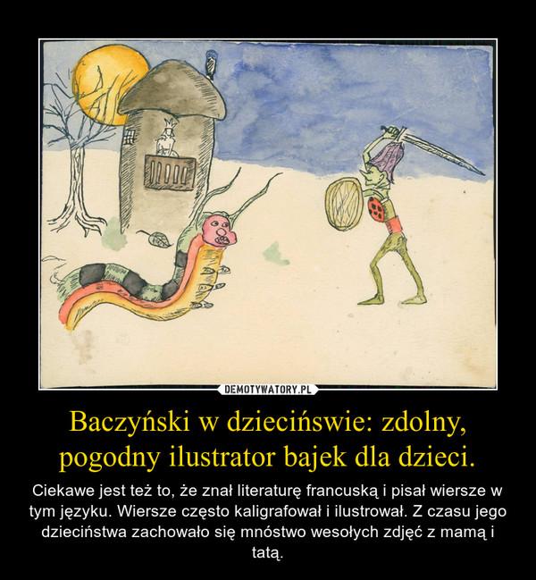 Baczyński w dziecińswie: zdolny, pogodny ilustrator bajek dla dzieci. – Ciekawe jest też to, że znał literaturę francuską i pisał wiersze w tym języku. Wiersze często kaligrafował i ilustrował. Z czasu jego dzieciństwa zachowało się mnóstwo wesołych zdjęć z mamą i tatą.