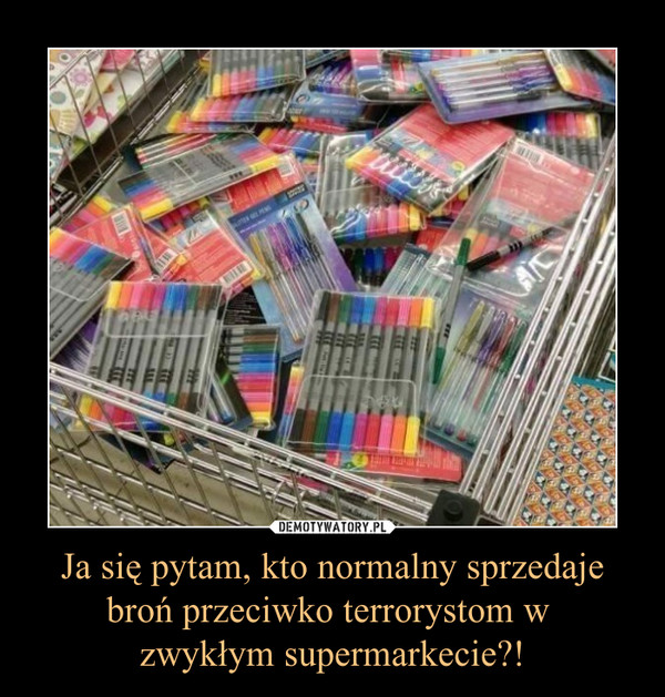 Ja się pytam, kto normalny sprzedaje broń przeciwko terrorystom w zwykłym supermarkecie?! –