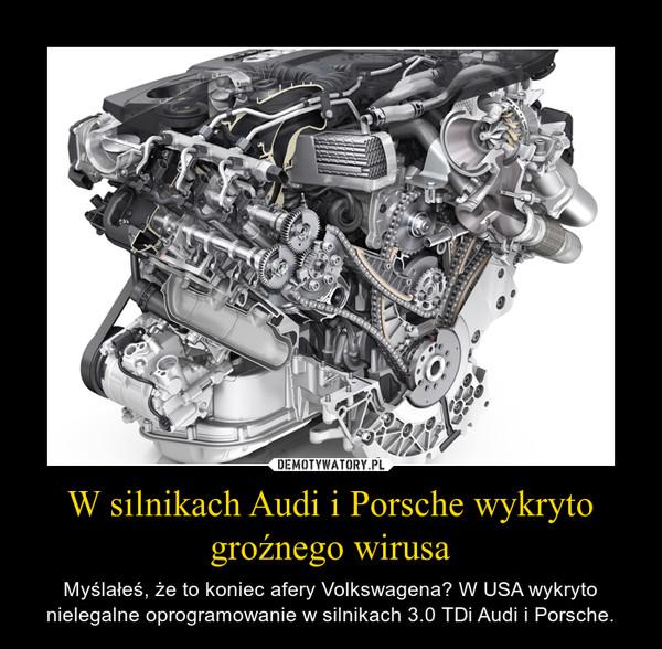 W silnikach Audi i Porsche wykryto groźnego wirusa – Myślałeś, że to koniec afery Volkswagena? W USA wykryto nielegalne oprogramowanie w silnikach 3.0 TDi Audi i Porsche.