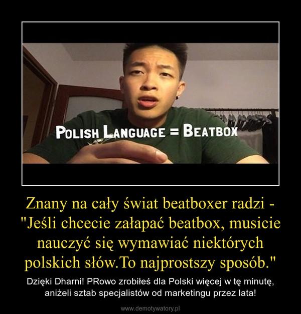"""Znany na cały świat beatboxer radzi - """"Jeśli chcecie załapać beatbox, musicie nauczyć się wymawiać niektórych polskich słów.To najprostszy sposób."""" – Dzięki Dharni! PRowo zrobiłeś dla Polski więcej w tę minutę, aniżeli sztab specjalistów od marketingu przez lata!"""