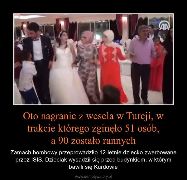 Oto nagranie z wesela w Turcji, w trakcie którego zginęło 51 osób,a 90 zostało rannych – Zamach bombowy przeprowadziło 12-letnie dziecko zwerbowane przez ISIS. Dzieciak wysadził się przed budynkiem, w którym bawili się Kurdowie