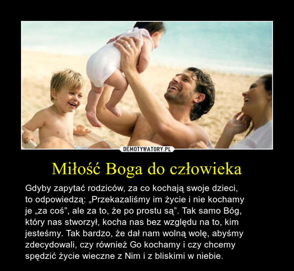 """Miłość Boga do człowieka – Gdyby zapytać rodziców, za co kochają swoje dzieci,to odpowiedzą: """"Przekazaliśmy im życie i nie kochamyje """"za coś"""", ale za to, że po prostu są"""". Tak samo Bóg,który nas stworzył, kocha nas bez względu na to, kimjesteśmy. Tak bardzo, że dał nam wolną wolę, abyśmyzdecydowali, czy również Go kochamy i czy chcemyspędzić życie wieczne z Nim i z bliskimi w niebie."""