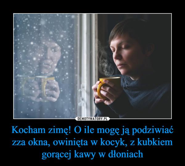 Kocham zimę! O ile mogę ją podziwiać zza okna, owinięta w kocyk, z kubkiem gorącej kawy w dłoniach –