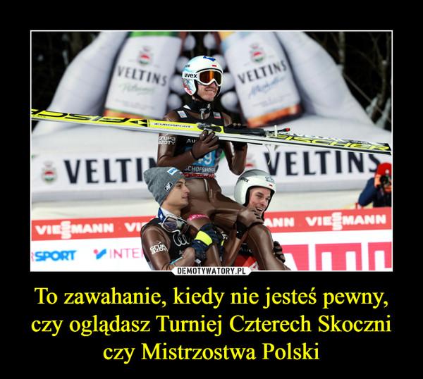 To zawahanie, kiedy nie jesteś pewny, czy oglądasz Turniej Czterech Skoczni czy Mistrzostwa Polski –