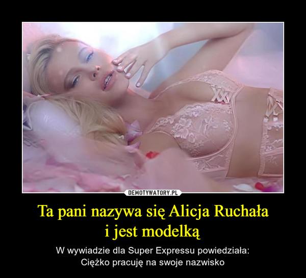 Ta pani nazywa się Alicja Ruchałai jest modelką – W wywiadzie dla Super Expressu powiedziała:Ciężko pracuję na swoje nazwisko